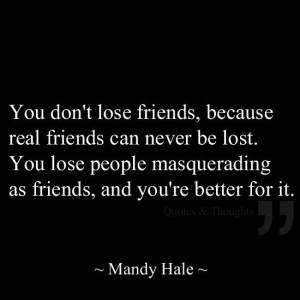 You don't lose friends, because real friends can never be lost. You ...