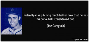 ... now that he has his curve ball straightened out. - Joe Garagiola