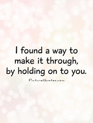 ... found a way to make it through, by holding on to you. Picture Quote #1