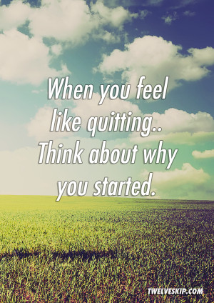 When You Feel Like Quitting. Think About Why You Started @ twelveskip ...