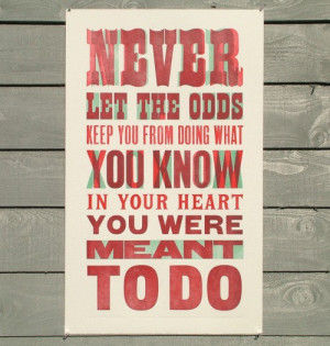 Never let the odds keep you from doing what you know in your heart you ...