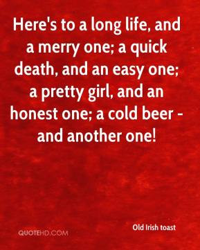Here's to a long life, and a merry one; a quick death, and an easy one ...