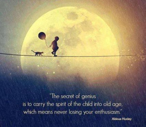The secret of genius is to carry the spirit of the child into old age ...
