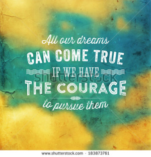 ... All our dreams can come true if we have the courage to pursue them