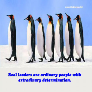 Real leaders are ordinary people with extraordinary determination.