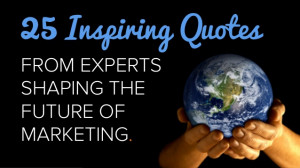 25 Inspiring Quotes From Experts Shaping the Future of Marketing