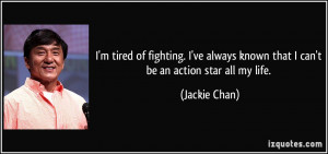 tired of fighting. I've always known that I can't be an action ...