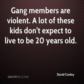 Gang members are violent. A lot of these kids don't expect to live to ...