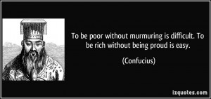 ... is difficult. To be rich without being proud is easy. - Confucius