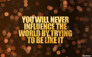 You will never influence the world by trying to be like it""