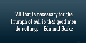 """... the triumph of evil is that good men do nothing."""" – Edmund Burke"""