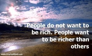 People do not want to be rich. People want to be richer than others