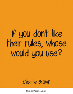 Charlie Brown Quotes - If you don't like their rules, whose would you ...