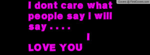 dont care what people say i will say . . . . i love you , Pictures