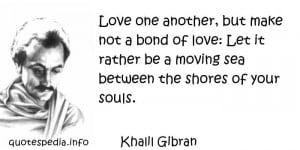 Love one another, but make not a bond of love, Let it rather be a ...