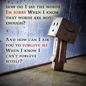 ... To Forgive Me When I Know I Can't Forgive Myself! ~ Apology Quote