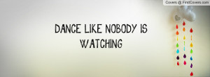 DANCE LIKE NOBODY IS WATCHING Profile Facebook Covers
