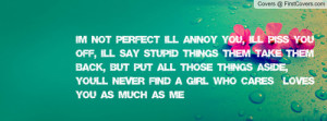 You Annoy Me But I Love You Quotes I'm not perfect i'll annoy you