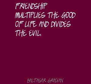 Friendship multiplies the good of life and Quote By Baltasar Gracian