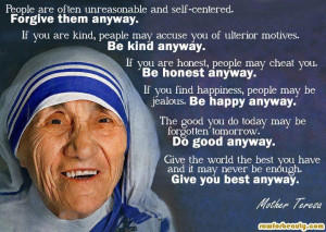 ... unreasonable and self-centered. Forgive them anyway. –Mother Teresa