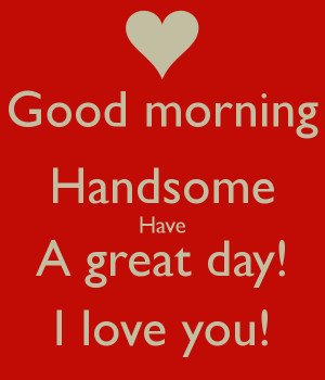 Good morning Handsome Have A great day! I love you!