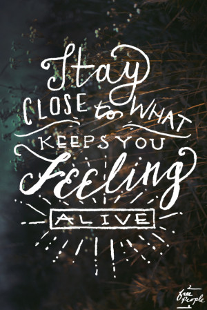 """Stay close to what keeps you feeling alive."""""""