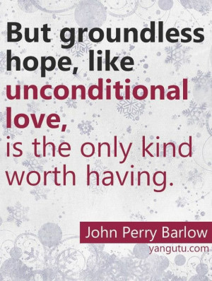 ... unconditional love, is the only kind worth having, ~ John Perry Barlow