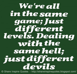 ... different levels. Dealing with the same hell; just different devils