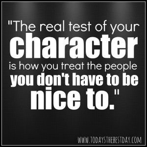 ... character is how you treat the people you don't have to be nice to