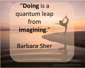 "Doing is a quantum leap from imagining."" ~ Barbara Sher"