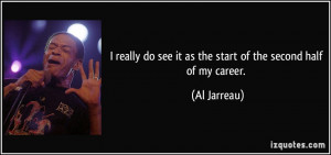 ... do see it as the start of the second half of my career. - Al Jarreau