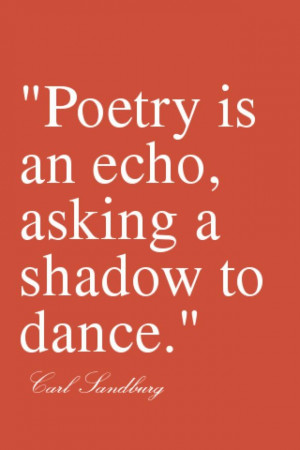 Poetry is an echo, asking a shadow to dance. - Carl Sandburg Just ...