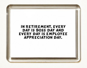 Bosses Day Quotes Appreciation In retirement, every day is