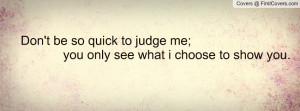 don't be so quick to judge me; you only see what i choose to show you ...