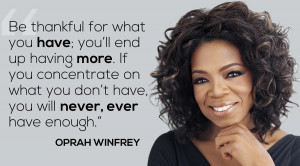 Be thankful for what you have; you'll end up having more. -Oprah ...