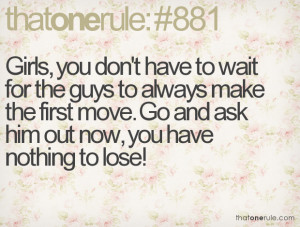 ... make the first move. Go and ask him out now, you have nothing to lose