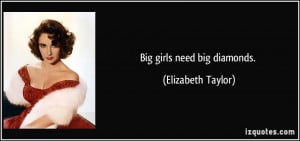 Big girls need big diamonds. - Elizabeth Taylor