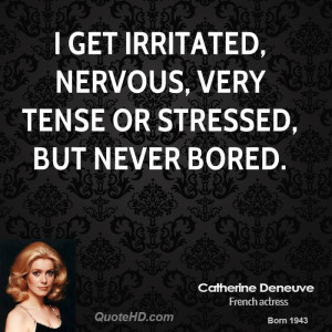 get irritated, nervous, very tense or stressed, but never bored.