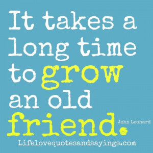 It takes a long time to grow an old friend. ~John Leonard
