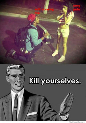 will u swag me omg yolo – Kill yourselves