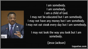am somebody. I am somebody. I am a child of God. I may not be ...