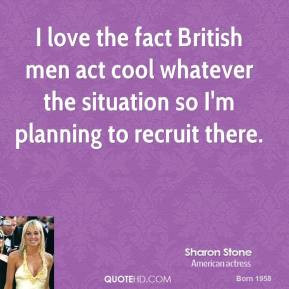 sharon-stone-quote-i-love-the-fact-british-men-act-cool-whatever-the-s ...