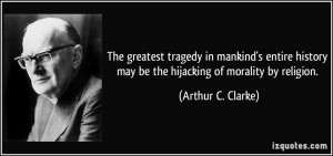 ... may be the hijacking of morality by religion. - Arthur C. Clarke