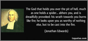 holds you over the pit of hell, much as one holds a spider... abhors ...