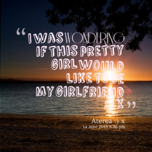 Quotes About My Girlfriend To be my girlfriend :) x