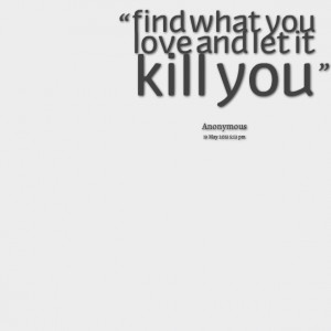 Quotes Picture: find what you love and let it kill you