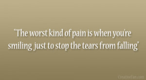 The worst kind of pain is when youre smiling just to stop the tears ...