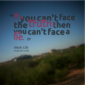 Quotes Picture: if you can't face the truth then you can't face a lie