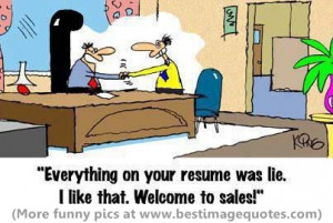 Everything on your resume was lie. I like that. Welcome to sales.
