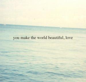 You make the world beautiful love.